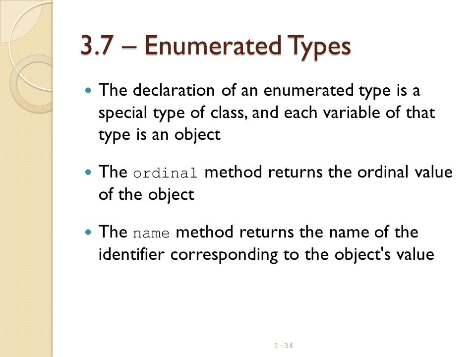 1-34 3.7 – Enumerated Types The declaration of an enumerated type is a special type of class, and each variable of that type is an object The ordinal