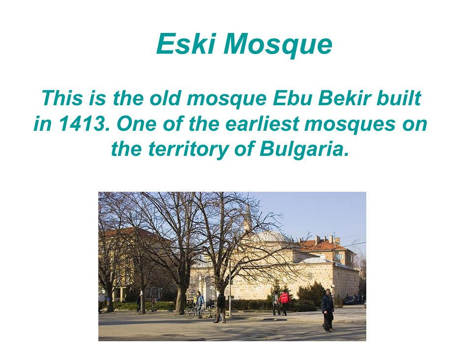 Eski Mosque This is the old mosque Ebu Bekir built in 1413. One of the earliest mosques on the territory of Bulgaria.