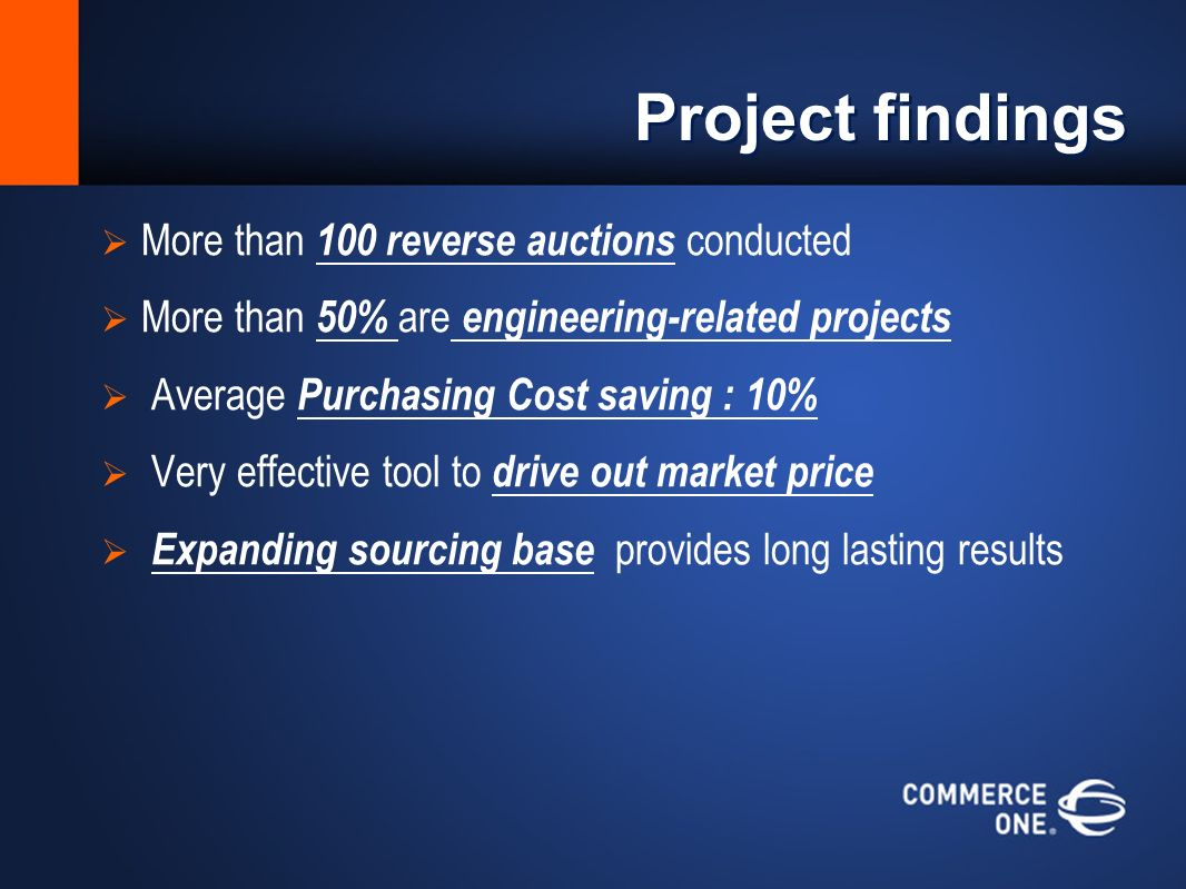 Project findings More than 100 reverse auctions conducted More than 50% are engineering-related projects Average Purchasing Cost saving : 10% Very effective tool to drive out market price Expanding sourcing base provides long lasting results