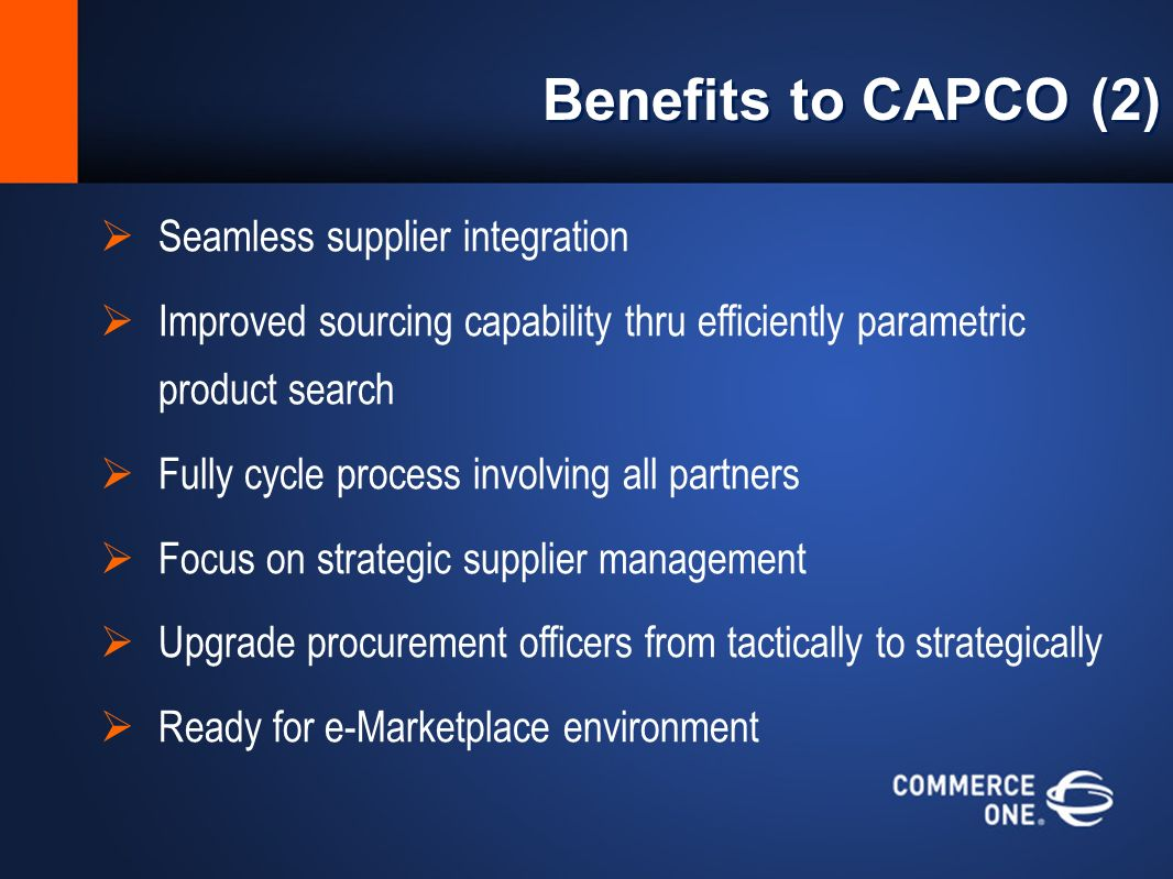 Benefits to CAPCO (2) Seamless supplier integration Improved sourcing capability thru efficiently parametric product search Fully cycle process involving all partners Focus on strategic supplier management Upgrade procurement officers from tactically to strategically Ready for e-Marketplace environment
