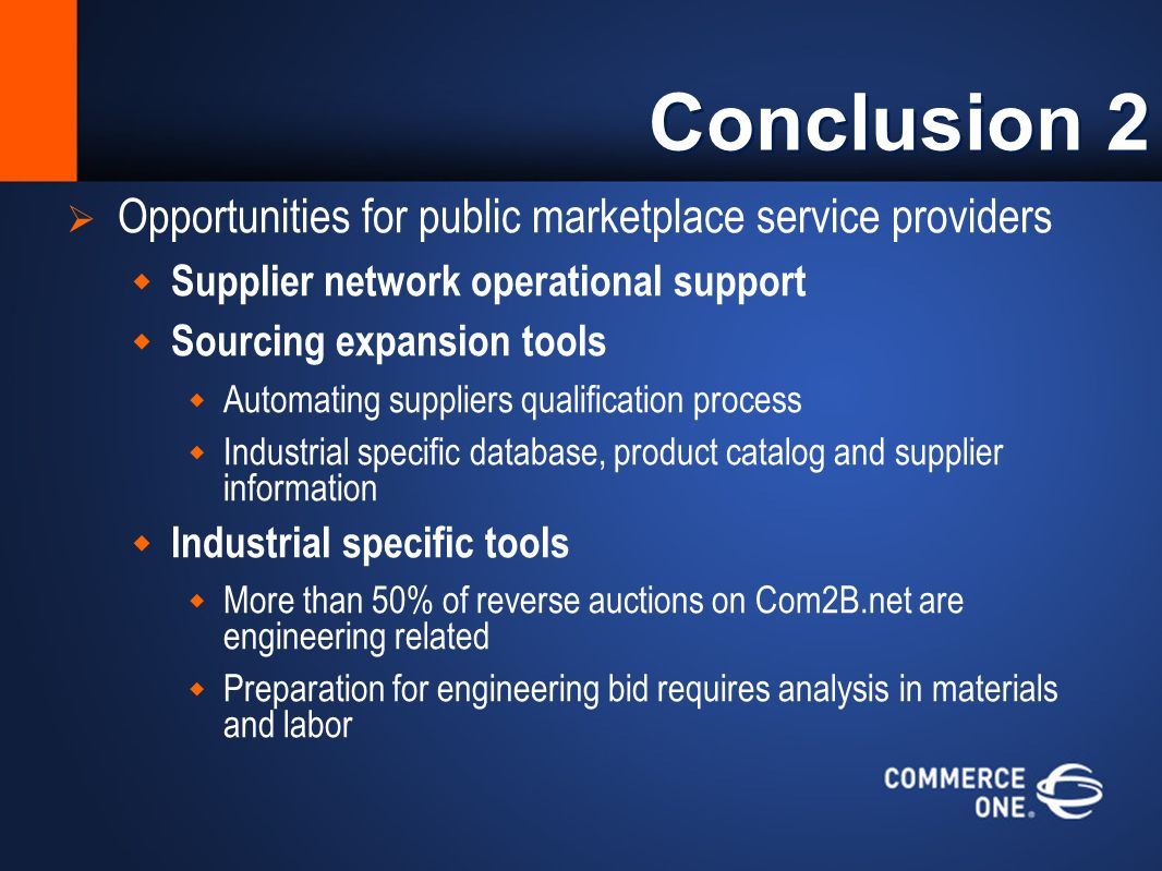 Conclusion 2 Opportunities for public marketplace service providers Supplier network operational support Sourcing expansion tools Automating suppliers qualification process Industrial specific database, product catalog and supplier information Industrial specific tools More than 50% of reverse auctions on Com2B.net are engineering related Preparation for engineering bid requires analysis in materials and labor