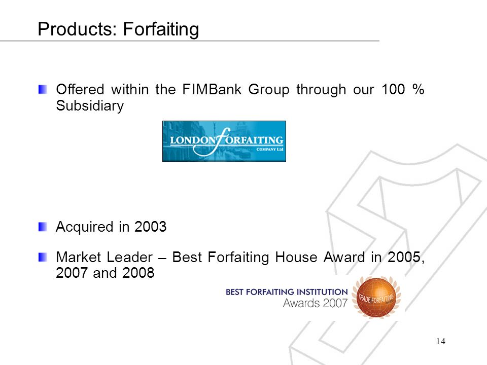 14 Products: Forfaiting Offered within the FIMBank Group through our 100 % Subsidiary Acquired in 2003 Market Leader – Best Forfaiting House Award in 2005, 2007 and 2008