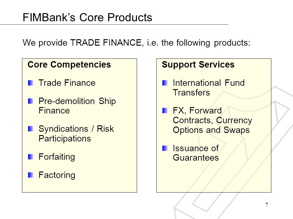 7 FIMBanks Core Products We provide TRADE FINANCE, i.e. the following products: Support Services International Fund Transfers FX, Forward Contracts, C