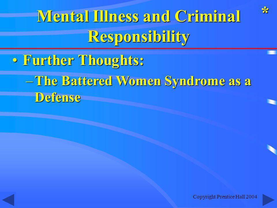 Copyright Prentice Hall 2004 Further Thoughts:Further Thoughts: –The Battered Women Syndrome as a Defense * Mental Illness and Criminal Responsibility