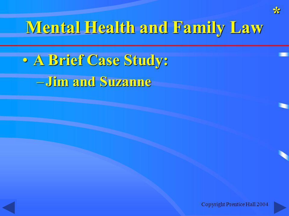 Copyright Prentice Hall 2004 A Brief Case Study:A Brief Case Study: –Jim and Suzanne * Mental Health and Family Law