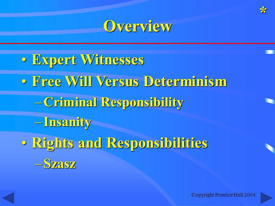 Copyright Prentice Hall 2004 Expert WitnessesExpert Witnesses Free Will Versus DeterminismFree Will Versus Determinism –Criminal Responsibility –Insanity Rights and ResponsibilitiesRights and Responsibilities –Szasz *Overview