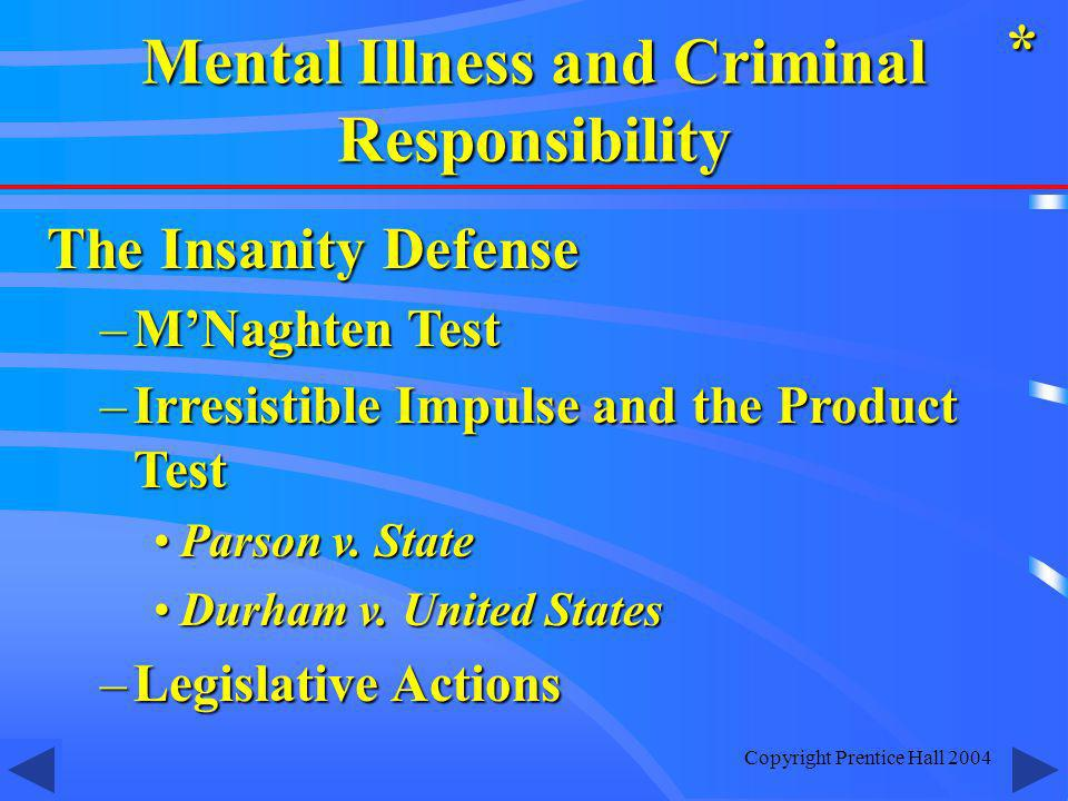 Copyright Prentice Hall 2004 The Insanity Defense –MNaghten Test –Irresistible Impulse and the Product Test Parson v.