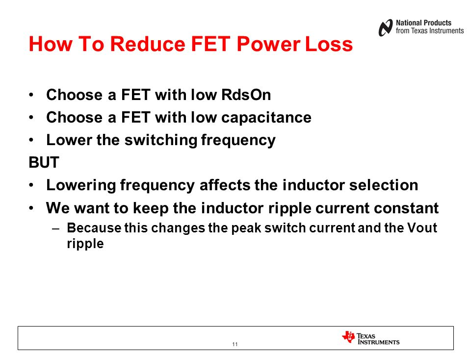 11 How To Reduce FET Power Loss Choose a FET with low RdsOn Choose a FET with low capacitance Lower the switching frequency BUT Lowering frequency aff