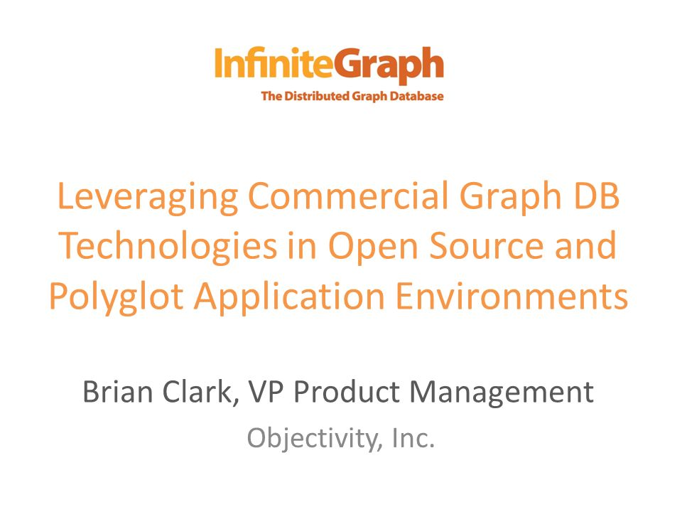 Leveraging Commercial Graph DB Technologies in Open Source and Polyglot Application Environments Brian Clark, VP Product Management Objectivity, Inc.