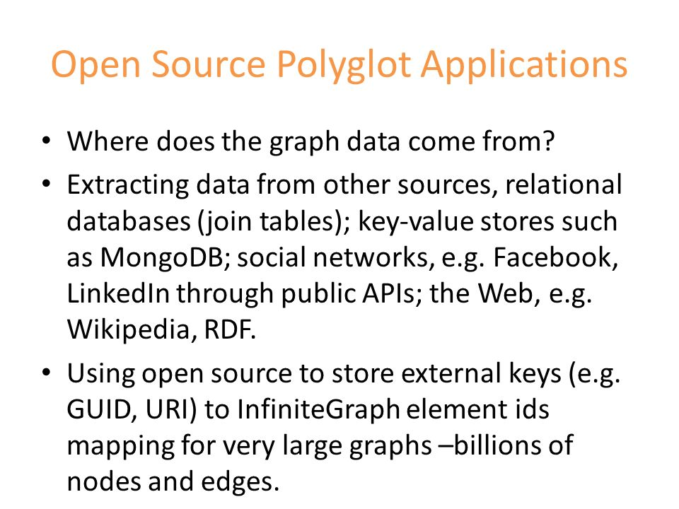 Open Source Polyglot Applications Where does the graph data come from? Extracting data from other sources, relational databases (join tables); key-val
