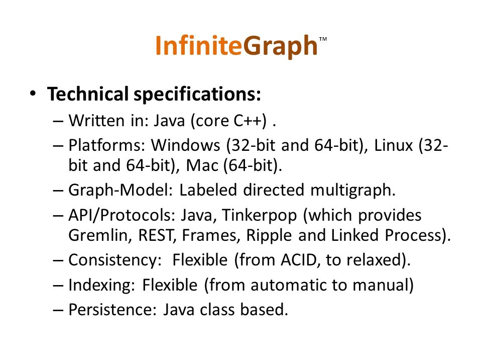 InfiniteGraph Technical specifications: – Written in: Java (core C++). – Platforms: Windows (32-bit and 64-bit), Linux (32- bit and 64-bit), Mac (64-b