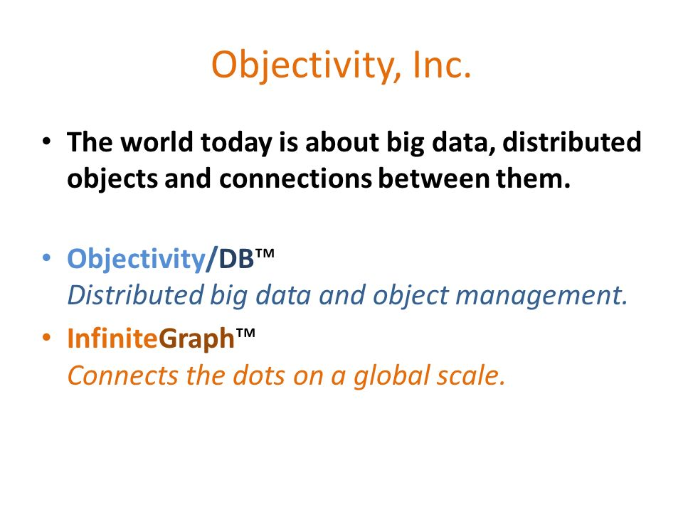 Objectivity, Inc. The world today is about big data, distributed objects and connections between them. Objectivity/DB Distributed big data and object