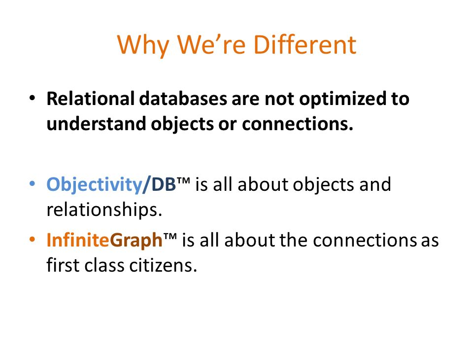 Why Were Different Relational databases are not optimized to understand objects or connections. Objectivity/DB is all about objects and relationships.