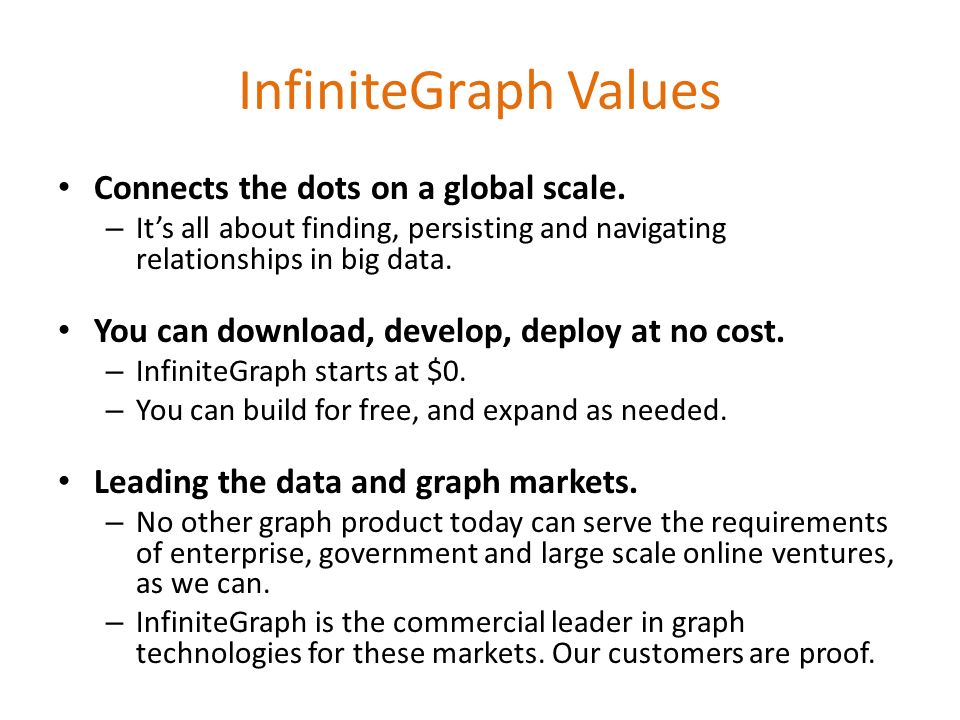 InfiniteGraph Values Connects the dots on a global scale. – Its all about finding, persisting and navigating relationships in big data. You can downlo
