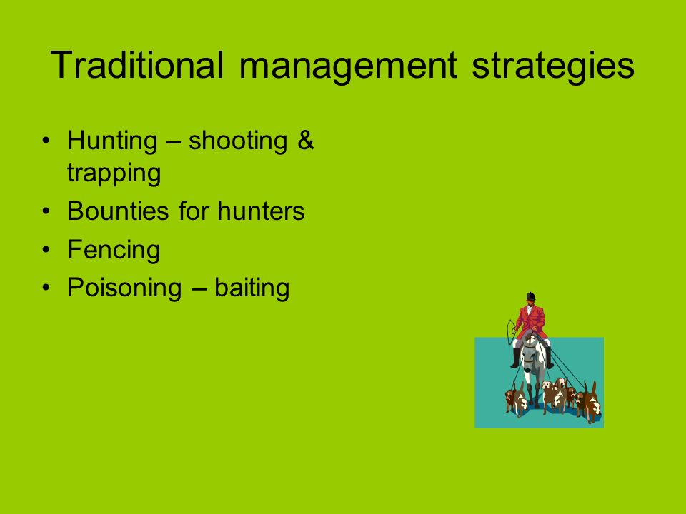 Traditional management strategies Hunting – shooting & trapping Bounties for hunters Fencing Poisoning – baiting