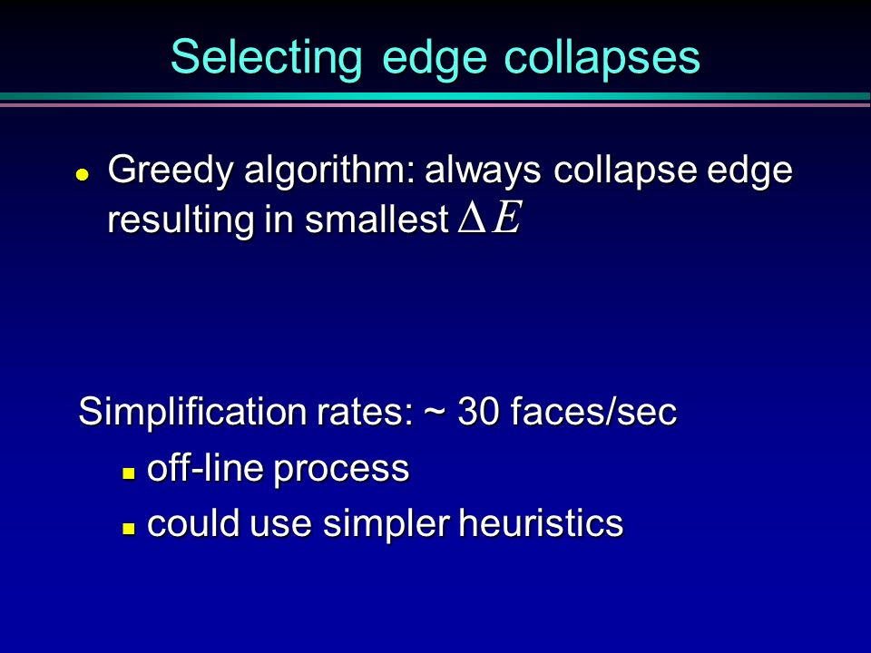 Selecting edge collapses Greedy algorithm: always collapse edge resulting in smallest E Greedy algorithm: always collapse edge resulting in smallest E
