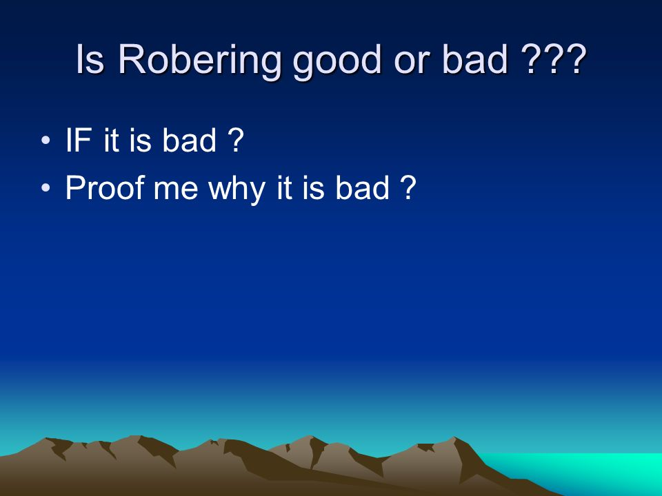 Is Robering good or bad ??? IF it is bad ? Proof me why it is bad ?