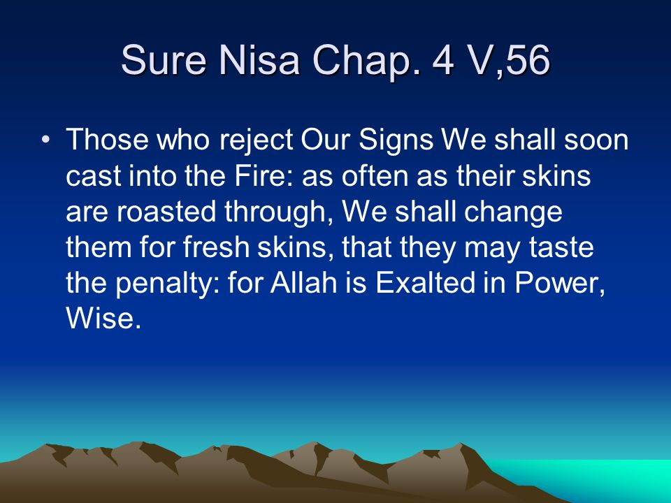Sure Nisa Chap. 4 V,56 Those who reject Our Signs We shall soon cast into the Fire: as often as their skins are roasted through, We shall change them