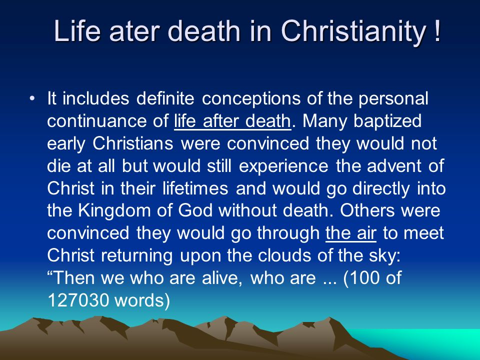 Life ater death in Christianity ! It includes definite conceptions of the personal continuance of life after death. Many baptized early Christians wer