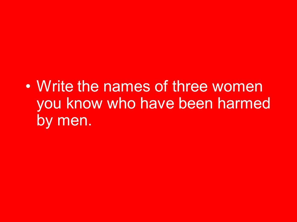 Write the names of three women you know who have been harmed by men.