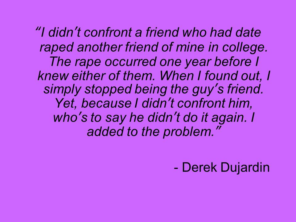 I didnt confront a friend who had date raped another friend of mine in college.