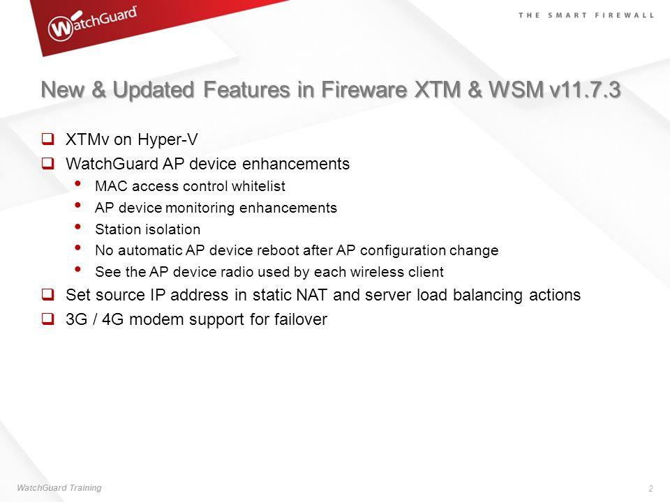 New & Updated Features in Fireware XTM & WSM v11.7.3 Quarantine Server end-user web UI improvements New Websense categories Configurable syslog server port Set the diagnostic log level for the Gateway Wireless Controller Updated hotspot policies Log off hotspot user sessions Send device feedback to WatchGuard WatchGuard Training 3