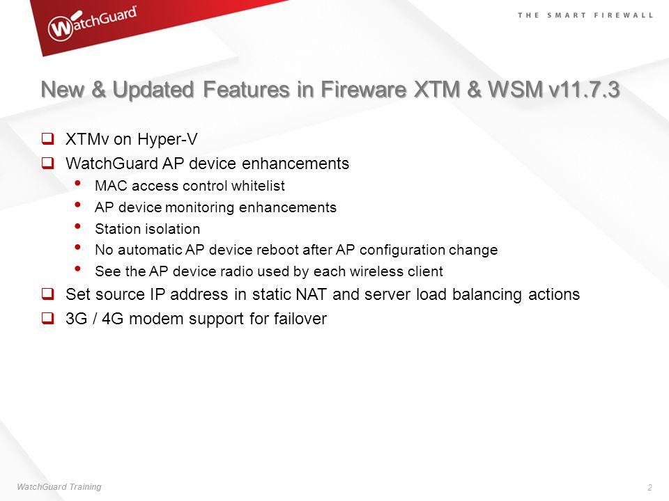 New & Updated Features in Fireware XTM & WSM v11.7.3 XTMv on Hyper-V WatchGuard AP device enhancements MAC access control whitelist AP device monitori