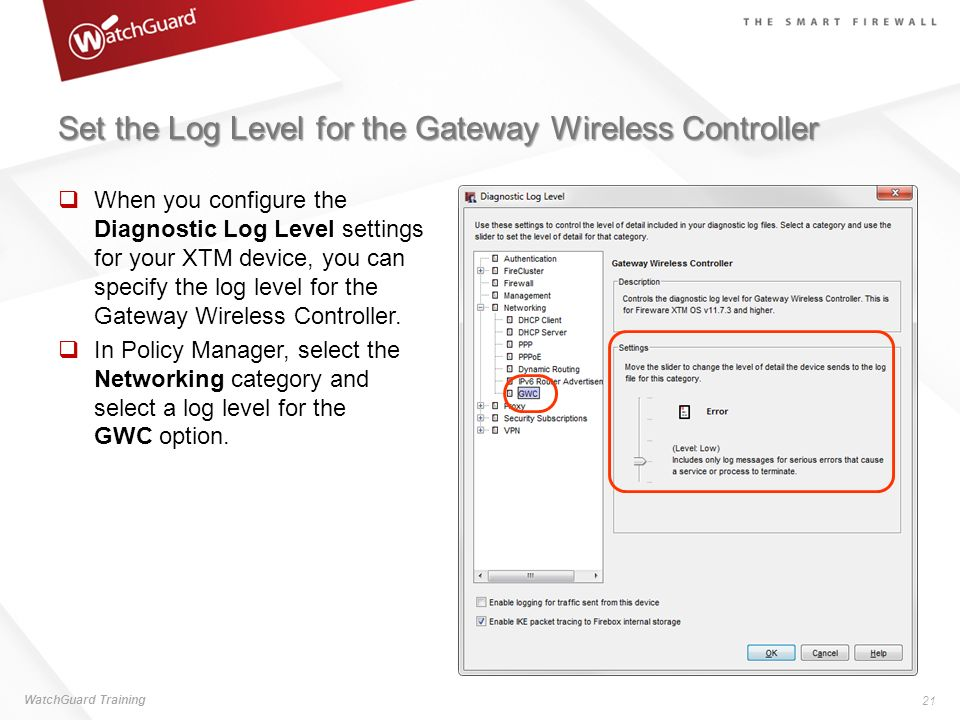 Set the Log Level for the Gateway Wireless Controller When you configure the Diagnostic Log Level settings for your XTM device, you can specify the lo