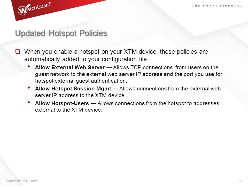 Updated Hotspot Policies When you enable a hotspot on your XTM device, these policies are automatically added to your configuration file: Allow Extern