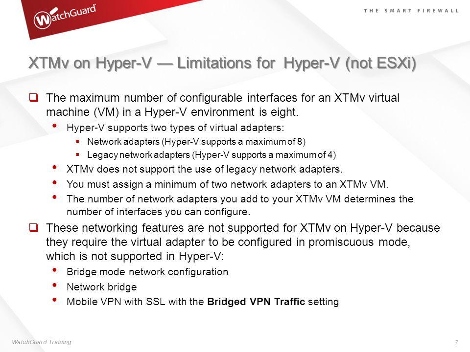 XTMv on Hyper-V Limitations for Hyper-V (not ESXi) The maximum number of configurable interfaces for an XTMv virtual machine (VM) in a Hyper-V environ