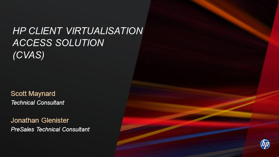 Scott Maynard Technical Consultant Jonathan Glenister PreSales Technical Consultant HP CLIENT VIRTUALISATION ACCESS SOLUTION (CVAS)