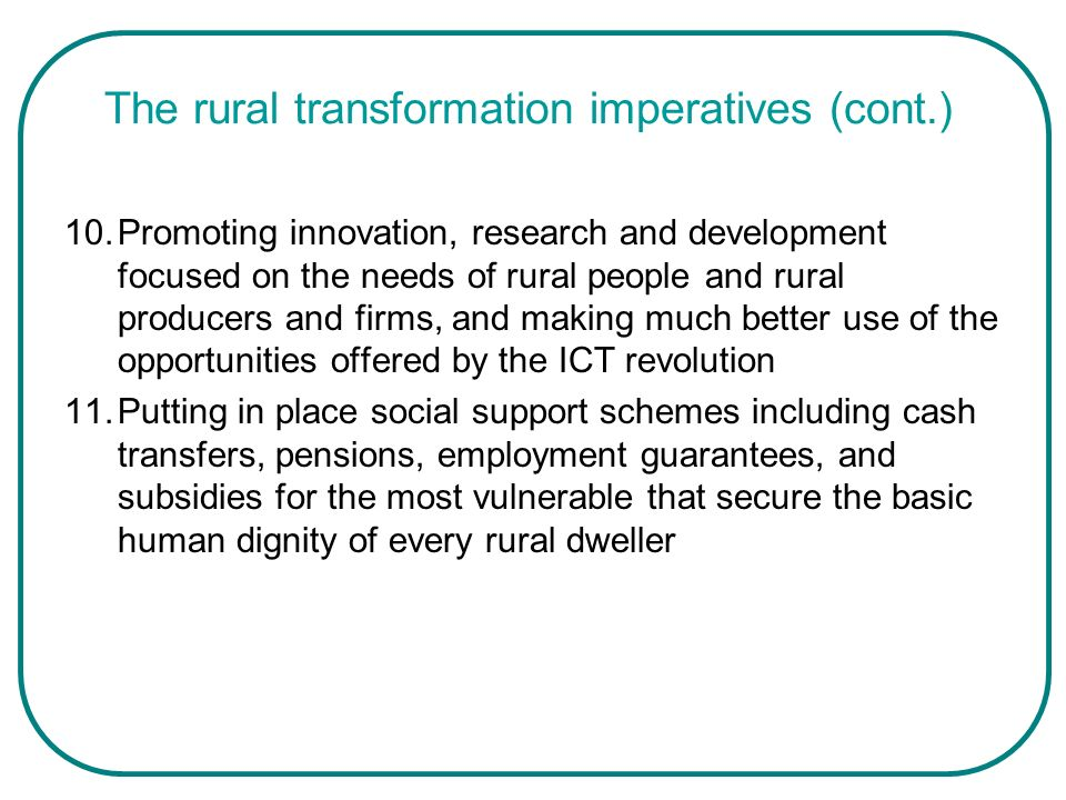 The rural transformation imperatives (cont.) 10.Promoting innovation, research and development focused on the needs of rural people and rural producer