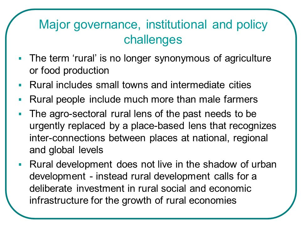 Major governance, institutional and policy challenges The term rural is no longer synonymous of agriculture or food production Rural includes small to