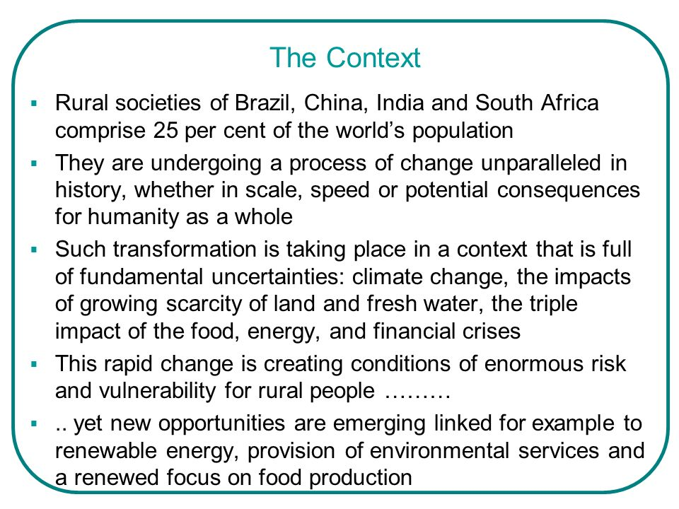 The Context The process of change is made ever more complex for the current generation as it deals with the heavy weight of historical inheritances: poverty inequality and injustice dual agrarian structures lack of rights and social marginalization of large groups in the rural population, including women and tribal and indigenous peoples lack of access to health, education and other basic services insufficient private and public investment Despite this inheritance, ultimate success can be based on the evidence of the impressive achievements to date in these emerging economies