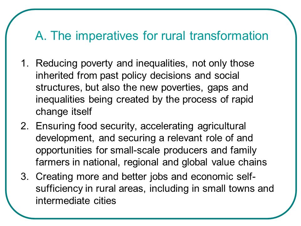 The rural transformation imperatives (cont.) 4.Stimulating the growth of rural towns and intermediate cities and strengthening the links between them and their rural hinterlands 5.Managing the complex and sensitive issue of rural– urban migration 6.Meeting the climate change and environmental challenge, enhancing environmental services, making much more efficient use of scarce natural resources such as land and water, promoting renewable sources of energy that can only be created in rural areas, and leveraging a green agenda for new jobs and sources of income for the poor