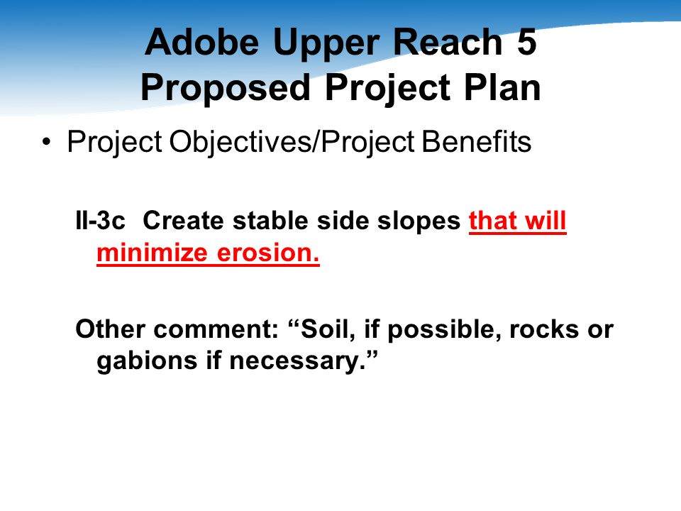 Adobe Upper Reach 5 Proposed Project Plan Project Objectives/Project Benefits II-3c Create stable side slopes that will minimize erosion. Other commen