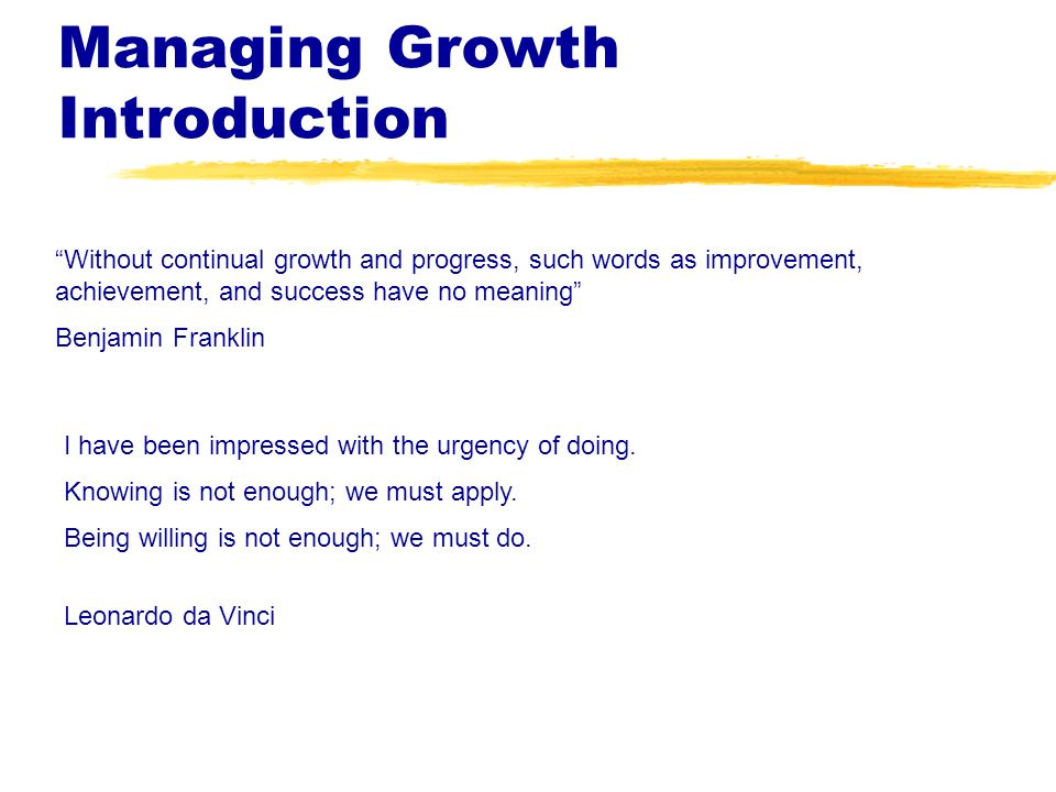 Managing Growth Introduction I have been impressed with the urgency of doing. Knowing is not enough; we must apply. Being willing is not enough; we mu