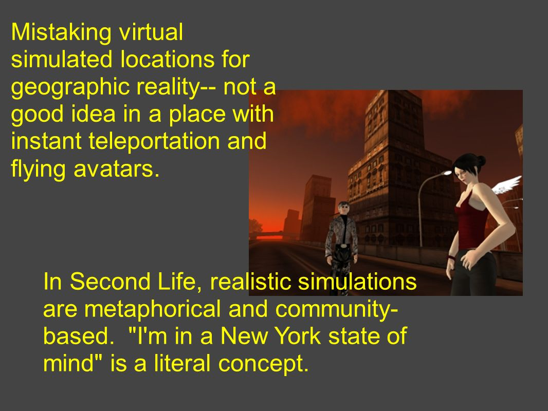 Mistaking virtual simulated locations for geographic reality-- not a good idea in a place with instant teleportation and flying avatars. In Second Lif