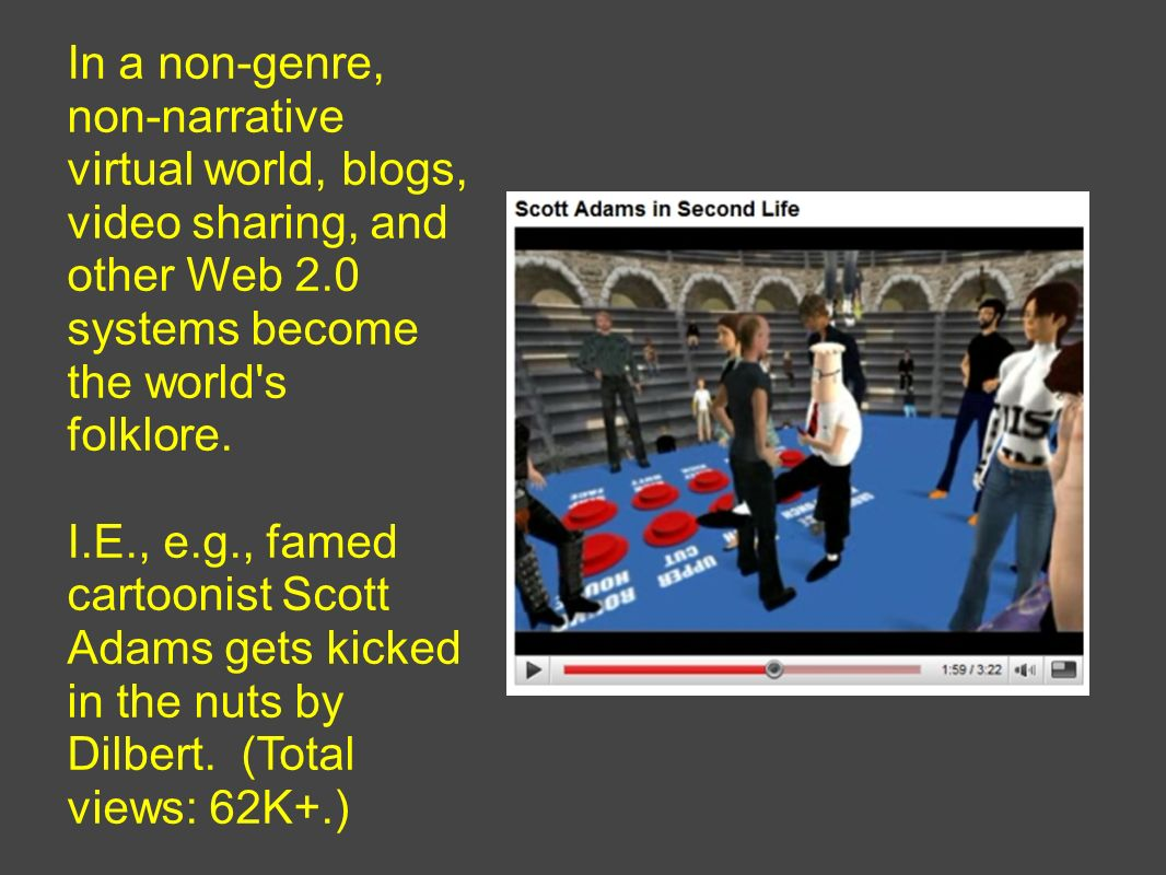 In a non-genre, non-narrative virtual world, blogs, video sharing, and other Web 2.0 systems become the world's folklore. I.E., e.g., famed cartoonist