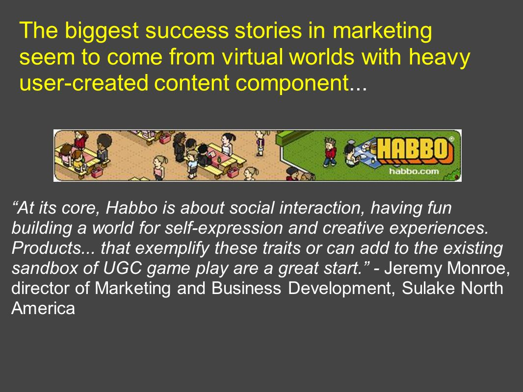 The biggest success stories in marketing seem to come from virtual worlds with heavy user-created content component... At its core, Habbo is about soc