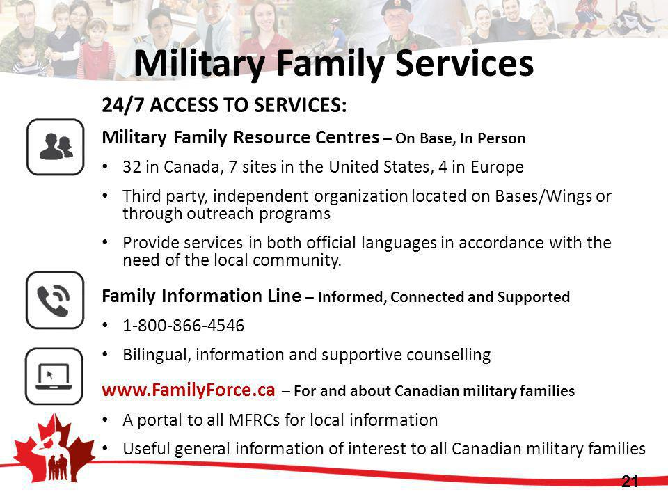 Military Family Services 21 24/7 ACCESS TO SERVICES: Military Family Resource Centres – On Base, In Person 32 in Canada, 7 sites in the United States,