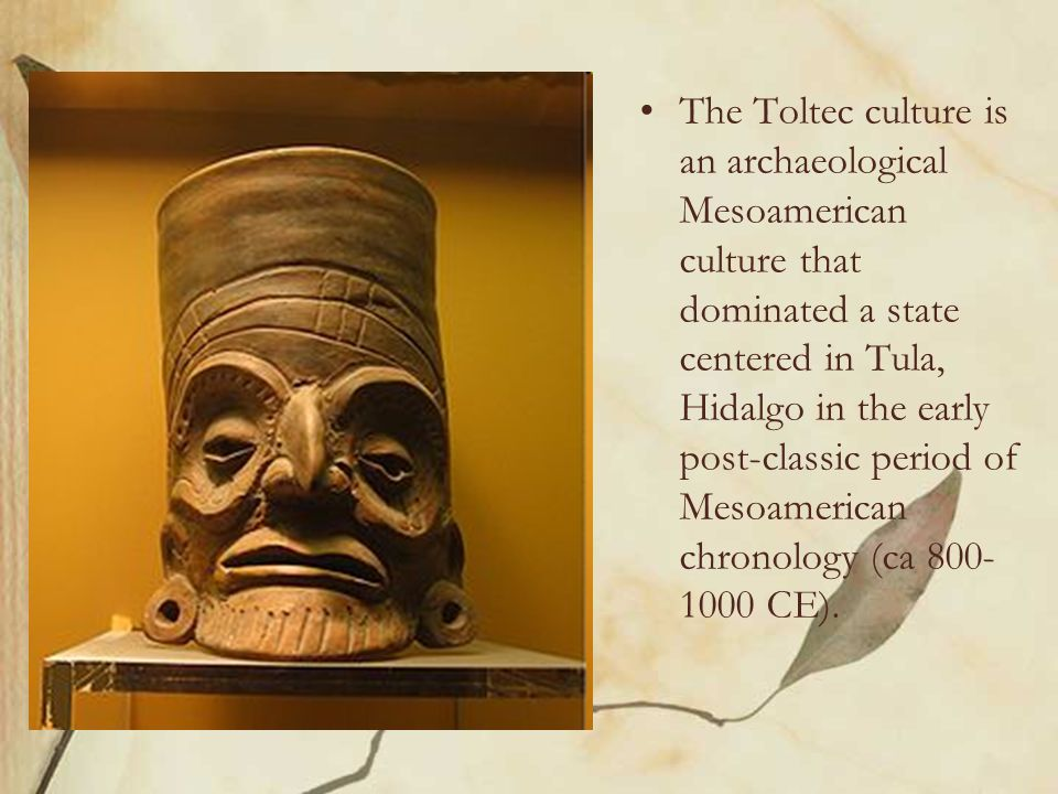 The Toltec culture is an archaeological Mesoamerican culture that dominated a state centered in Tula, Hidalgo in the early post-classic period of Meso