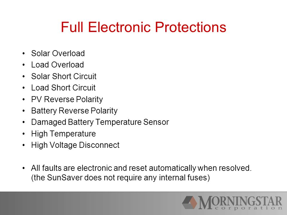 Full Electronic Protections Solar Overload Load Overload Solar Short Circuit Load Short Circuit PV Reverse Polarity Battery Reverse Polarity Damaged Battery Temperature Sensor High Temperature High Voltage Disconnect All faults are electronic and reset automatically when resolved.