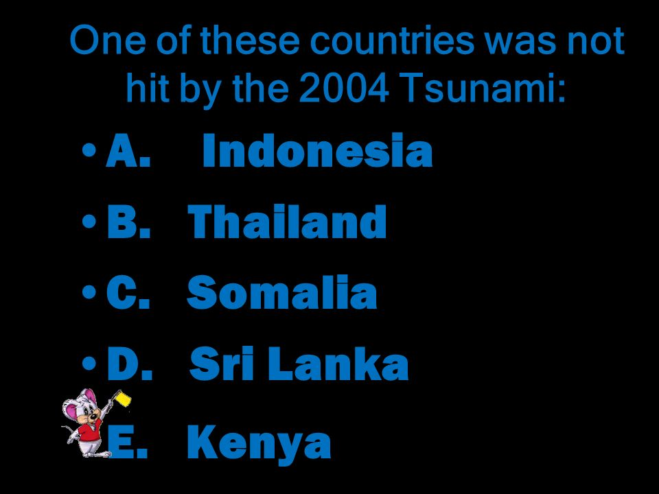 One of these countries was not hit by the 2004 Tsunami: A.