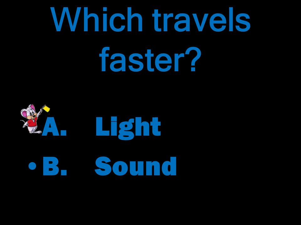 Which travels faster? Which travels faster? A. Light B. Sound A. Light B. Sound