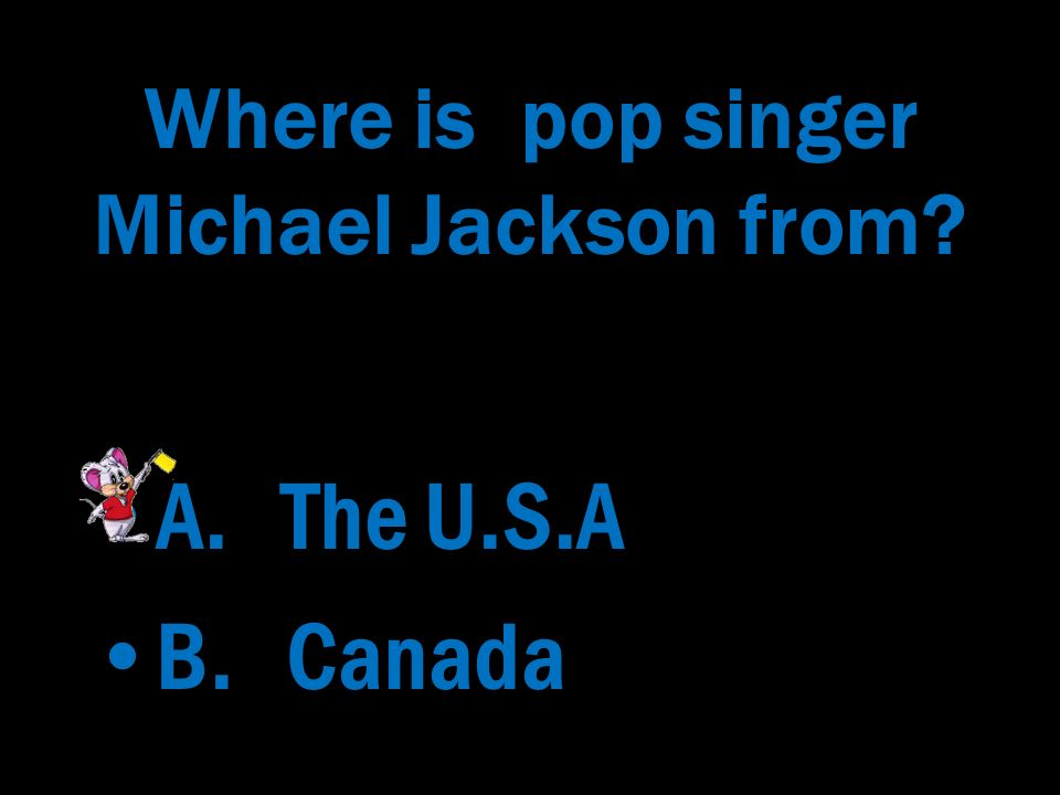 Where is pop singer Michael Jackson from? A. The U.S.A B. Canada A. The U.S.A B. Canada