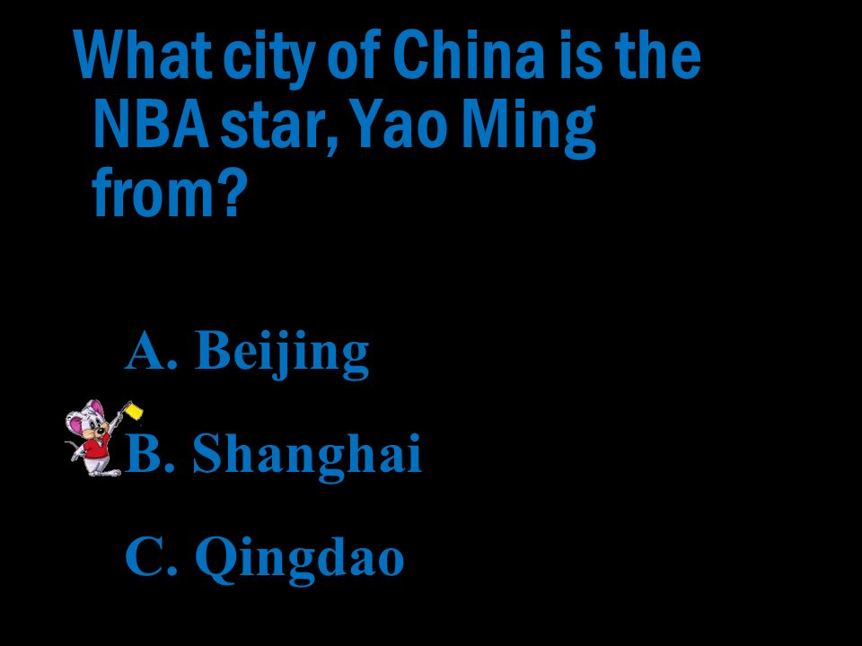 What city of China is the NBA star, Yao Ming from? A. Beijing B. Shanghai C. Qingdao