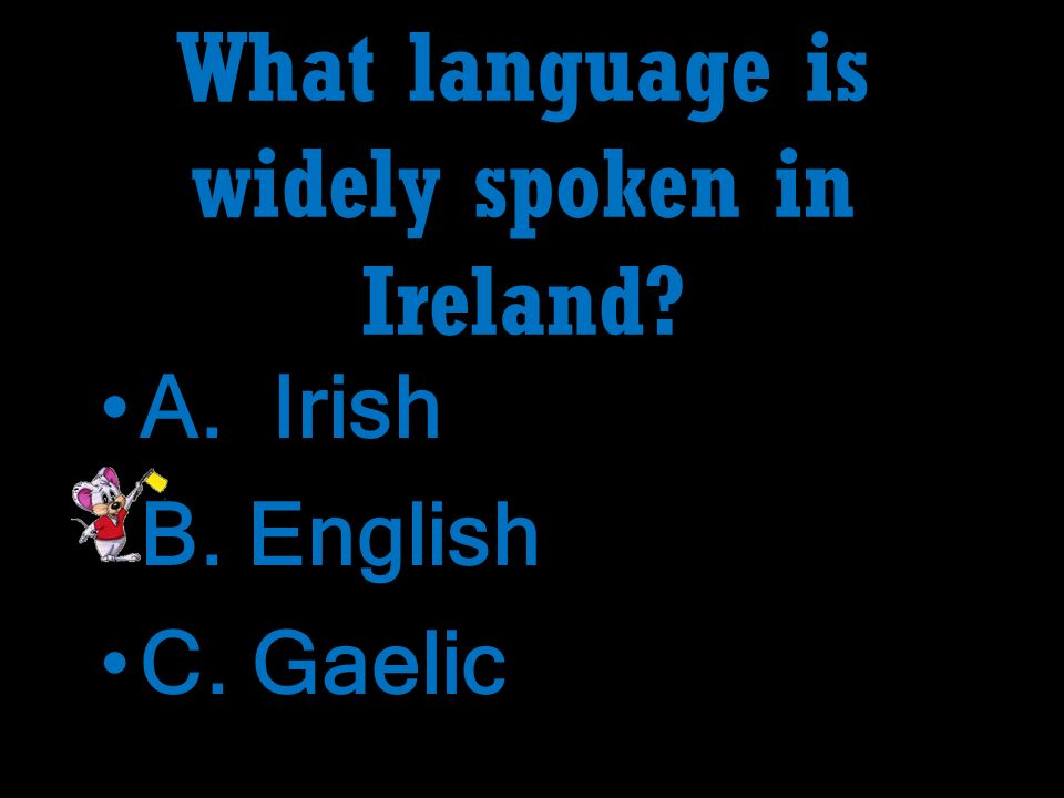 What language is widely spoken in Ireland.A. Irish B.