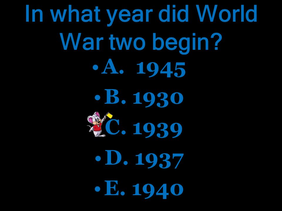 In what year did World War two begin.A. 1945 B. 1930 C.