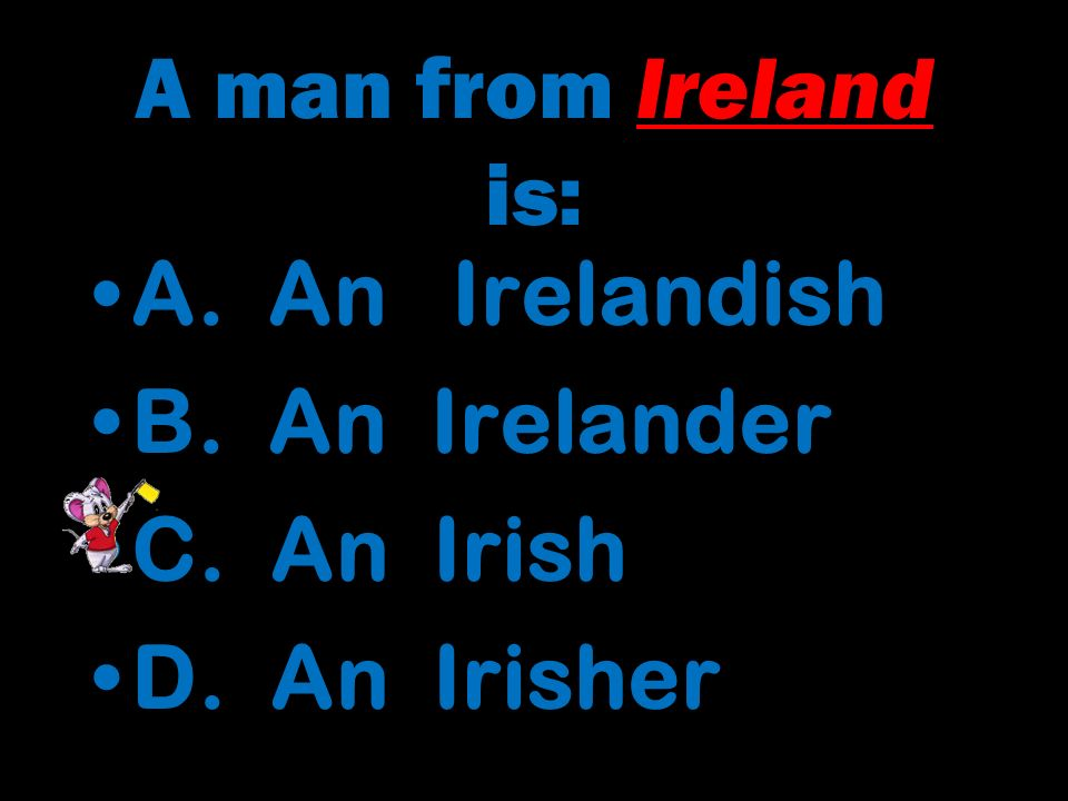 A man from Ireland is: A.An Irelandish B. An Irelander C.